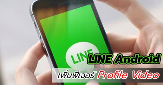 LINE บน Android เพิ่มฟีเจอร์ Profile Video