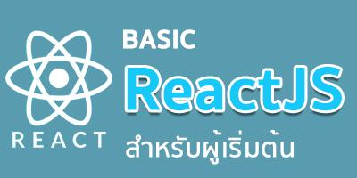 React JS Basic สำหรับผู้เริ่มต้น